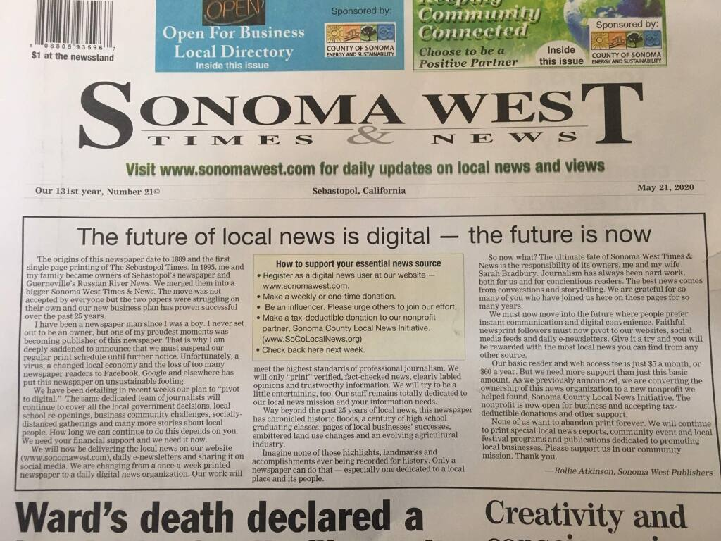 Rollie Atkinson of Sonoma West Publishers wrote in a front-page annoucement that financial hardship exacerbated by fallout of the pandemic forces the elimination of the print editions of Sonoma West Times & News and two of his companys three other local papers.